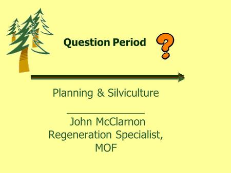 Question Period Planning & Silviculture _____________ John McClarnon Regeneration Specialist, MOF.