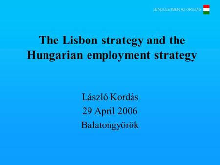 The Lisbon strategy and the Hungarian employment strategy László Kordás 29 April 2006 Balatongyörök.