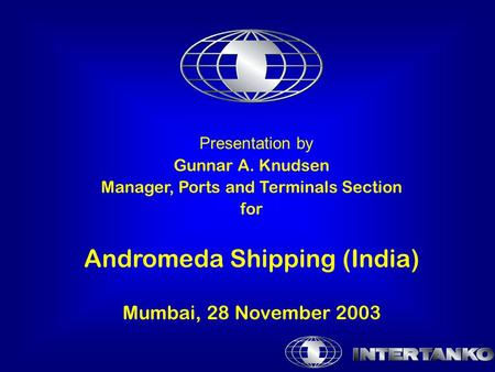 Presentation by Gunnar A. Knudsen Manager, Ports and Terminals Section for Andromeda Shipping (India) Mumbai, 28 November 2003.