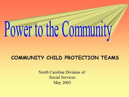 COMMUNITY CHILD PROTECTION TEAMS North Carolina Division of Social Services May 2003.