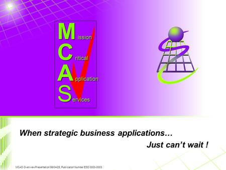 MCAS Overview Presentation 99/04/28, Publication Number ESD 0000-0003. C ritical A pplication M ission S ervices When strategic business applications…