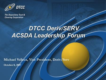 DTCC Deriv/SERV ACSDA Leadership Forum Michael Velleca, Vice President, Deriv/Serv October 8, 2007.
