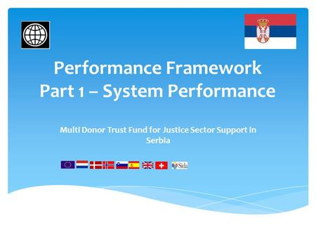 Performance Framework Part 1 – System Performance Multi Donor Trust Fund for Justice Sector Support in Serbia.