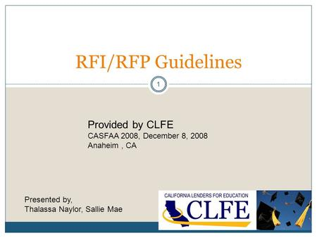 1 RFI/RFP Guidelines Provided by CLFE CASFAA 2008, December 8, 2008 Anaheim, CA Presented by, Thalassa Naylor, Sallie Mae.