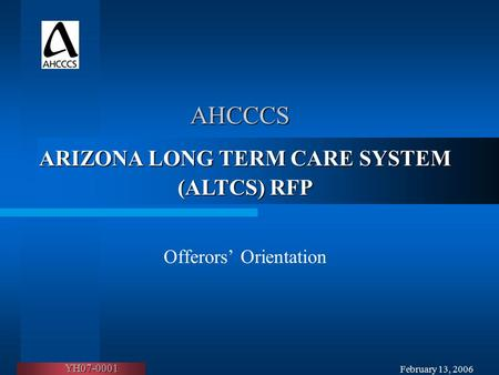February 13, 2006 AHCCCS Offerors' Orientation ARIZONA LONG TERM CARE SYSTEM (ALTCS) RFP YH07-0001.