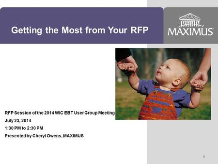 Getting the Most from Your RFP RFP Session of the 2014 WIC EBT User Group Meeting July 23, 2014 1:30 PM to 2:30 PM Presented by Cheryl Owens, MAXIMUS 1.