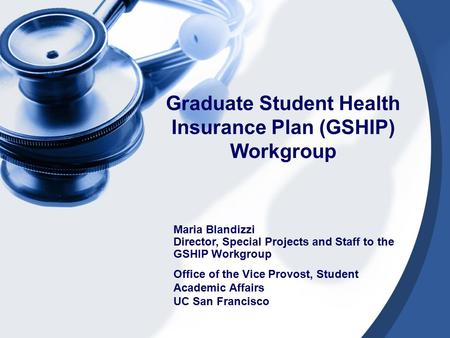 Graduate Student Health Insurance Plan (GSHIP) Workgroup Maria Blandizzi Director, Special Projects and Staff to the GSHIP Workgroup Office of the Vice.