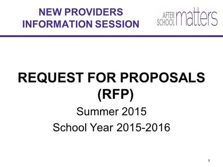 1 REQUEST FOR PROPOSALS (RFP) Summer 2015 School Year 2015-2016 NEW PROVIDERS INFORMATION SESSION 11.