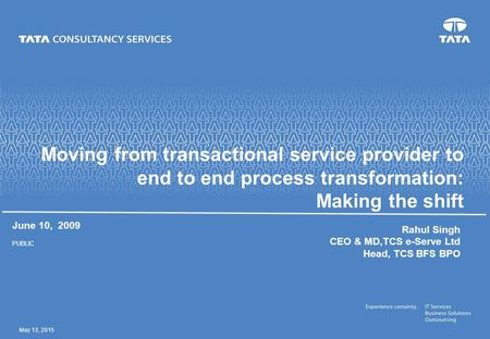 May 13, 2015 Moving from transactional service provider to end to end process transformation: Making the shift June 10, 2009 PUBLIC Rahul Singh CEO & MD,TCS.