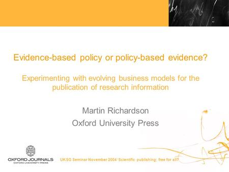 UKSG Seminar November 2004 'Scientific publishing; free for all? Evidence-based policy or policy-based evidence? Experimenting with evolving business models.