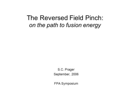 The Reversed Field Pinch: on the path to fusion energy S.C. Prager September, 2006 FPA Symposium.