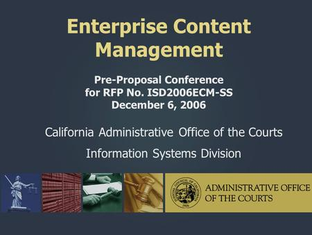 Enterprise Content Management Pre-Proposal Conference for RFP No. ISD2006ECM-SS December 6, 2006 California Administrative Office of the Courts Information.