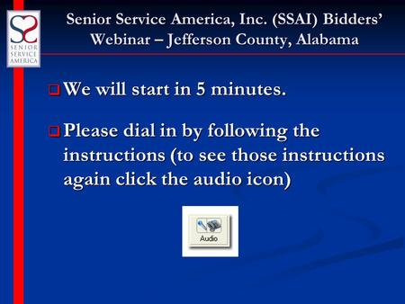Senior Service America, Inc. (SSAI) Bidders' Webinar – Jefferson County, Alabama  We will start in 5 minutes.  Please dial in by following the instructions.