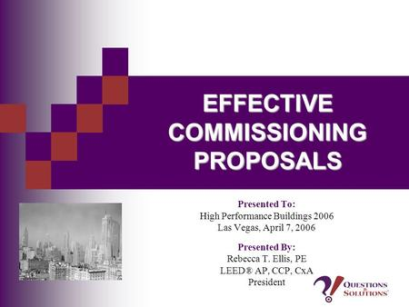 EFFECTIVE COMMISSIONING PROPOSALS Presented To: High Performance Buildings 2006 Las Vegas, April 7, 2006 Presented By: Rebecca T. Ellis, PE LEED® AP, CCP,