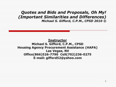 1 Quotes and Bids and Proposals, Oh My! (Important Similarities and Differences) Michael S. Gifford, C.P.M., CPSD 2010 © Instructor Michael S. Gifford,