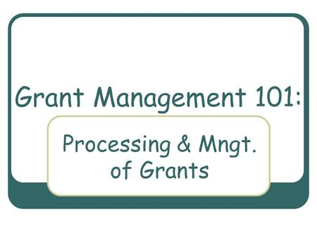 Grant Management 101: Processing & Mngt. of Grants.