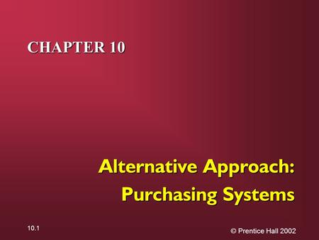 © Prentice Hall 2002 10.1 CHAPTER 10 Alternative Approach: Purchasing Systems.
