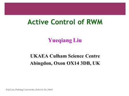 YQ Liu, Peking University, Feb 16-20, 2009 Active Control of RWM Yueqiang Liu UKAEA Culham Science Centre Abingdon, Oxon OX14 3DB, UK.