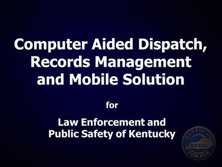 Computer Aided Dispatch, Records Management and Mobile Solution for Law Enforcement and Public Safety of Kentucky.