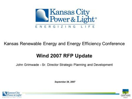 Kansas Renewable Energy and Energy Efficiency Conference Wind 2007 RFP Update John Grimwade - Sr. Director Strategic Planning and Development September.