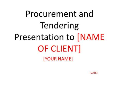 Procurement and Tendering Presentation to [NAME OF CLIENT] [YOUR NAME] [DATE]