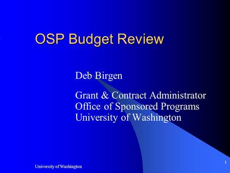 University of Washington 1 OSP Budget Review Deb Birgen Grant & Contract Administrator Office of Sponsored Programs University of Washington.