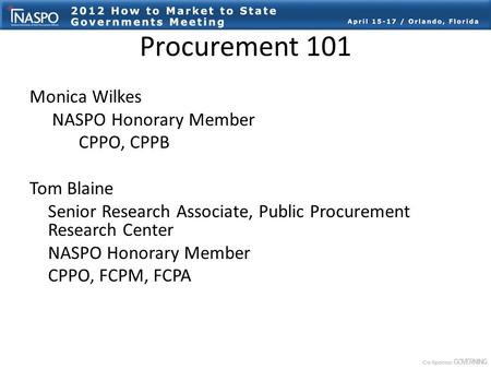 Procurement 101 Monica Wilkes NASPO Honorary Member CPPO, CPPB Tom Blaine Senior Research Associate, Public Procurement Research Center NASPO Honorary.
