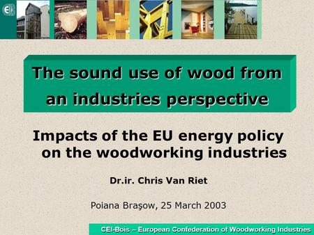 CEI-Bois – European Confederation of Woodworking Industries The sound use of wood from an industries perspective Impacts of the EU energy policy on the.