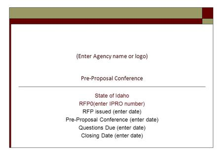 (Enter Agency name or logo) Pre-Proposal Conference State of Idaho RFP0(enter IPRO number) RFP issued (enter date) Pre-Proposal Conference (enter date)