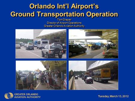 Tuesday, March 13, 2012 Orlando Int'l Airport's Ground Transportation Operation Tom Draper Director of Airport Operations Greater Orlando Aviation Authority.