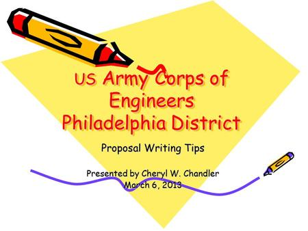 US Army Corps of Engineers Philadelphia District Proposal Writing Tips Presented by Cheryl W. Chandler March 6, 2013.