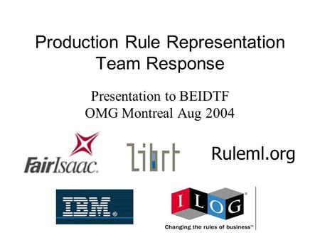 Production Rule Representation Team Response Presentation to BEIDTF OMG Montreal Aug 2004 Ruleml.org.