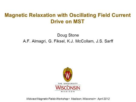 Magnetic Relaxation with Oscillating Field Current Drive on MST Doug Stone A.F. Almagri, G. Fiksel, K.J. McCollam, J.S. Sarff Midwest Magnetic Fields Workshop.