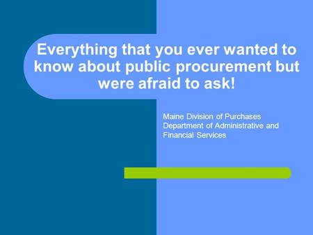 Everything that you ever wanted to know about public procurement but were afraid to ask! Maine Division of Purchases Department of Administrative and Financial.