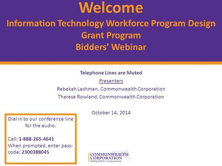 © 2012 Commonwealth Corporation 1 Welcome Information Technology Workforce Program Design Grant Program Bidders' Webinar Telephone Lines are Muted Presenters.