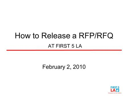How to Release a RFP/RFQ AT FIRST 5 LA February 2, 2010.