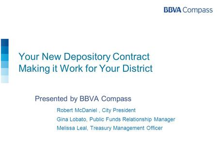 Your New Depository Contract Making it Work for Your District Presented by BBVA Compass Robert McDaniel, City President Gina Lobato, Public Funds Relationship.