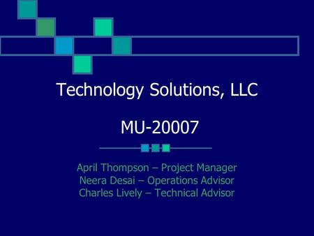 Technology Solutions, LLC MU-20007 April Thompson – Project Manager Neera Desai – Operations Advisor Charles Lively – Technical Advisor.