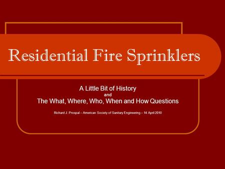 Residential Fire Sprinklers A Little Bit of History and The What, Where, Who, When and How Questions Richard J. Prospal – American Society of Sanitary.