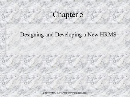 Copywrite C 1999 PMi www.pmihrm.com Chapter 5 Designing and Developing a New HRMS.