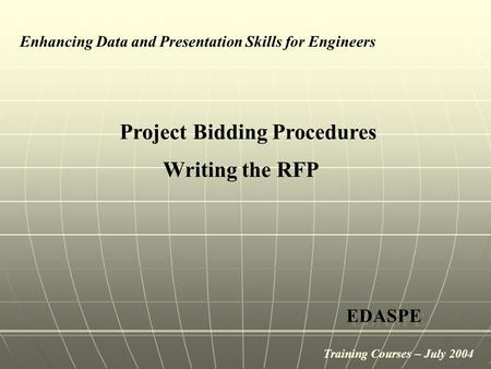 Project Bidding Procedures Enhancing Data and Presentation Skills for Engineers EDASPE Writing the RFP Training Courses – July 2004.