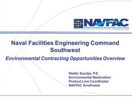 NAVFAC SOUTHWEST Naval Facilities Engineering Command Southwest Environmental Contracting Opportunities Overview Walter Sandza, P.E. Environmental Restoration.