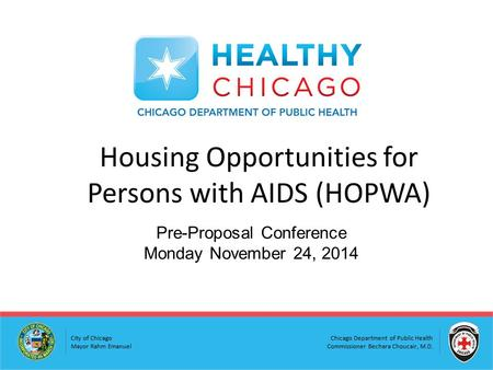 Chicago Department of Public Health Commissioner Bechara Choucair, M.D. City of Chicago Mayor Rahm Emanuel Pre-Proposal Conference Monday November 24,