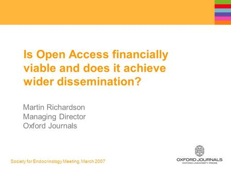Society for Endocrinology Meeting, March 2007 Is Open Access financially viable and does it achieve wider dissemination? Martin Richardson Managing Director.