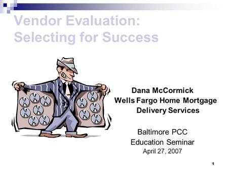 1 Vendor Evaluation: Selecting for Success Dana McCormick Wells Fargo Home Mortgage Delivery Services Baltimore PCC Education Seminar April 27, 2007.