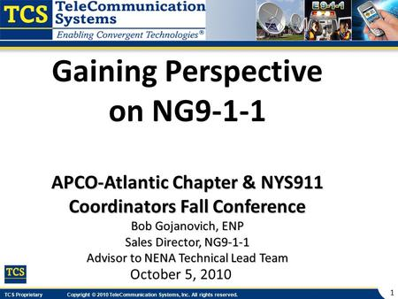 TCS Proprietary Copyright © 2010 TeleCommunication Systems, Inc. All rights reserved. 1 Gaining Perspective on NG9-1-1 APCO-Atlantic Chapter & NYS911 Coordinators.