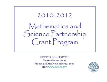BIDDERS CONFERENCE September 16, 2009 Proposals Due: November 12, 2009 RFP: www.sde.ct.govwww.sde.ct.gov2010-2012 Mathematics and Science Partnership Grant.