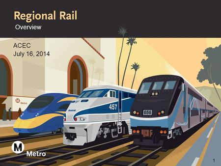Overview ACEC July 16, 2014 1. What is Metro Regional Rail >Manage more than 165 miles of R/W in L.A. County >Develop capital improvement projects and.