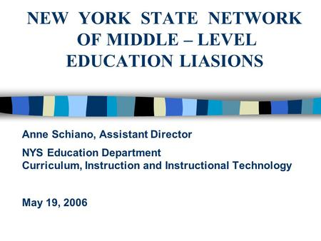 NEW YORK STATE NETWORK OF MIDDLE – LEVEL EDUCATION LIASIONS Anne Schiano, Assistant Director NYS Education Department Curriculum, Instruction and Instructional.