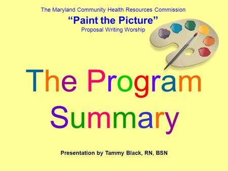 "The Maryland Community Health Resources Commission ""Paint the Picture"" Proposal Writing Worship The ProgramSummaryThe ProgramSummary Presentation by Tammy."